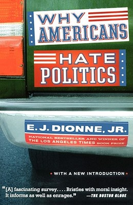 Why Americans Hate Politics - Dionne, E J, Jr.