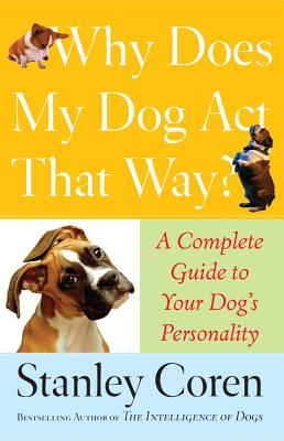 Why Does My Dog Act That Way?: A Complete Guide to Your Dog's Personality - Coren, Stanley