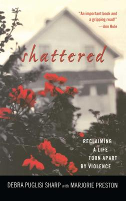 Shattered: Reclaiming a Life Torn Apart by Violence - Sharp, Debra Puglisi, and Preston, Marjorie