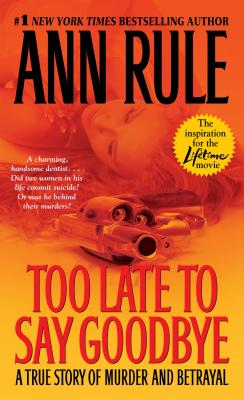 Too Late to Say Goodbye: A True Story of Murder and Betrayal - Rule, Ann