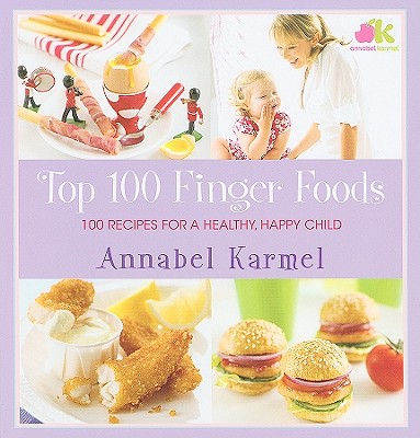 Top 100 Finger Foods: 100 Recipes for a Healthy, Happy Child - Karmel, Annabel