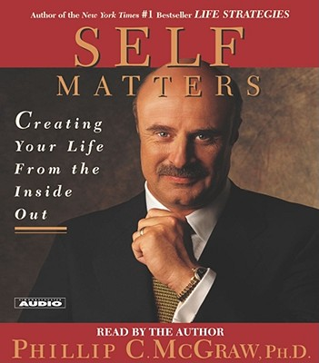 Self Matters: Creating Your Life from the Inside Out - McGraw, Phillip C, Ph.D. (Read by)