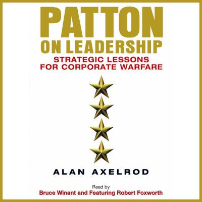 Patton on Leadership: Strategic Lessons for Corporate Warfare - Axelrod, Alan, PH.D., and Winant, Bruce (Read by), and Foxworth, Robert (Read by)