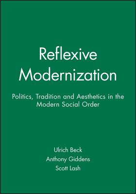 Reflexive Modernization: Politics, Tradition and Aesthetics in the Modern Social Order - Beck, Ulrich, Professor, and Giddens, Anthony, and Lash, Scott