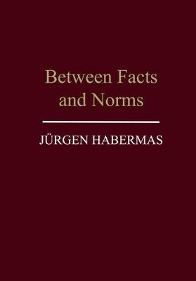 Between Facts and Norms: Contributions to a Discourse Theory of Law and Democracy - Habermas, Jurgen