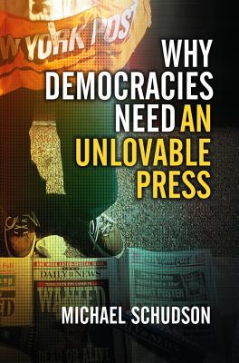 Why Democracies Need an Unlovable Press - Schudson, Michael