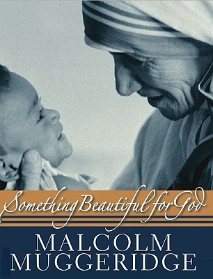 Something Beautiful for God: Mother Teresa of Calcutta - Muggeridge, Malcolm, and O'Connor, Cormac Murphy (Foreword by)
