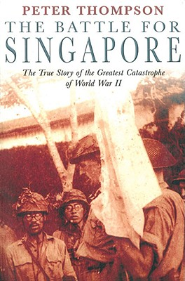 The Battle for Singapore: The True Story of the Greatest Catastrophe of World War II - Thompson, Peter