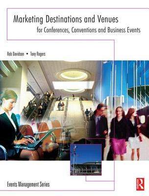 Marketing Destinations and Venues for Conferences, Conventions and Business Events - Rogers, Tony, and Davidson, Rob