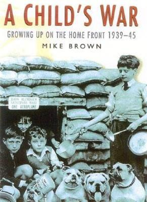 A Child's War: Growing Up on the Home Front 1939-45 - Brown, Mike