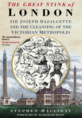 The Great Stink of London: Sir Joseph Bazalgette and the Cleansing of the Victorian Capital - Halliday, Stephen, and Hart-Davis, Adam (Foreword by)