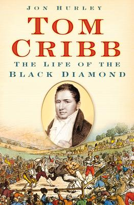 Tom Cribb: The Life of the Black Diamond - Hurley, Jon
