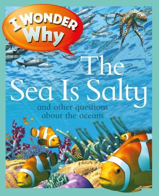 I Wonder Why the Sea Is Salty: And Other Questions about the Oceans - Ganeri, Anita