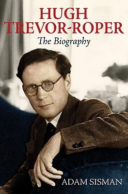 Hugh Trevor-Roper: The Biography - Sisman, Adam