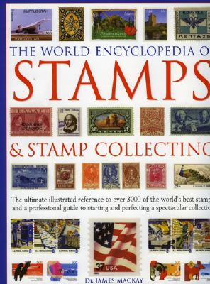 The World Encyclopedia of Stamps and Stamp Collecting: The Ultimate Illustrated Reference to Over 3000 of the World's Best Stamps, and a Professional Guide to Starting and Perfecting a Spectacular Collection - Dr, MacKay, and MacKay, James A, and MacKay, Dr James