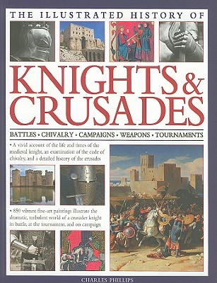 The Illustrated History of Knights & Crusades: a Visual Account of the Life and Times of the Medieval Knight, an Examination of the Code of Chivalry, and a Detailed History of the Crusades - Phillips, Charles