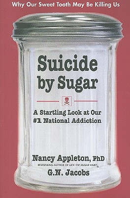 Suicide by Sugar: A Startling Look at Our #1 National Addiction - Appleton, Nancy, Ph.D., and Jacobs, G N