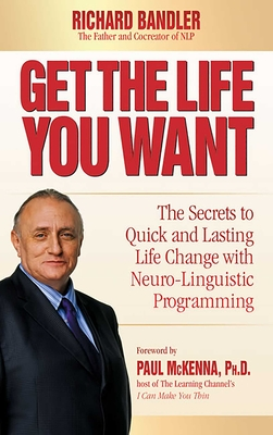 Get the Life You Want: The Secrets to Quick and Lasting Life Change with Neuro-Linguistic Programming - Bandler, Richard, Dr., and McKenna, Paul (Foreword by)