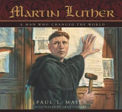 Martin Luther: A Man Who Changed the World - Maier, Paul L, Ph.D.
