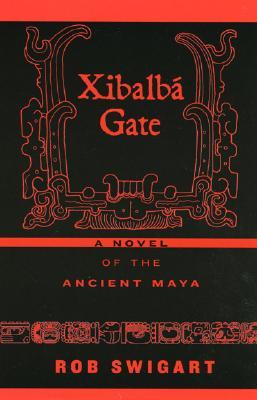 Xibalba Gate: A Novel of the Ancient Maya - Swigart, Rob