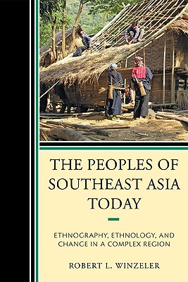 The Peoples of Southeast Asia Today: Ethnography, Ethnology, and Change in a Complex Region - Winzeler, Robert L.