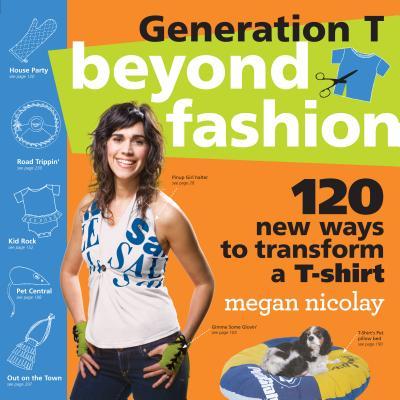 Generation T: Beyond Fashion: 120 New Ways to Transform A T-Shirt - Nicolay, Megan