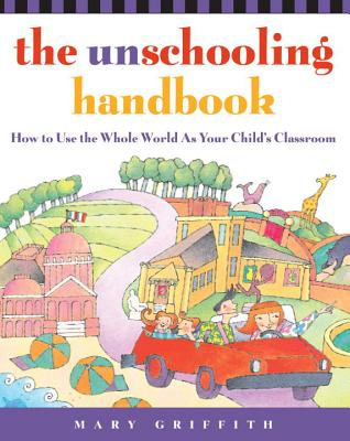 The Unschooling Handbook: How to Use the Whole World as Your Child's Classroom - Griffith, Mary