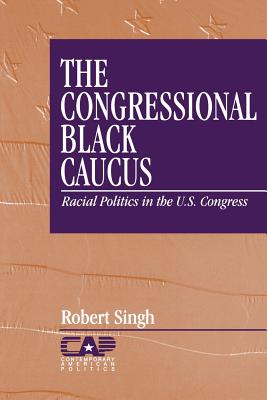 The Congressional Black Caucus: Racial Politics in the Us Congress - Singh, Robert