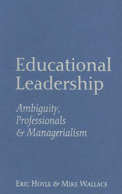 Educational Leadership: Ambiguity, Professionals and Managerialism - Hoyle, Eric, Professor, and Wallace, Mike