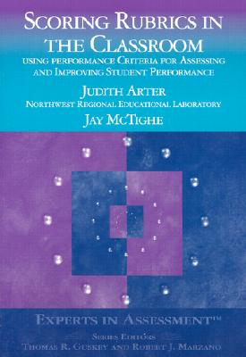 Scoring Rubrics in the Classroom: Using Performance Criteria for Assessing and Improving Student Performance - Arter, Judith A, and McTighe, Jay, and Guskey, Thomas R, Dr. (Editor)