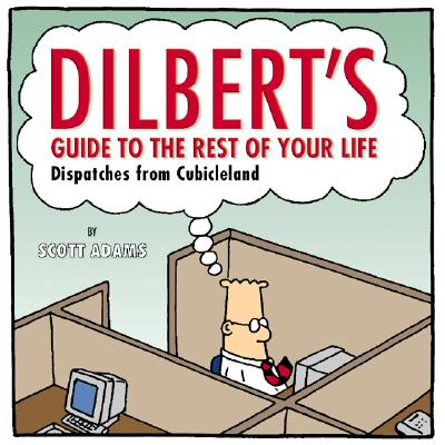 Dilbert's Guide to the Rest of Your Life: Dispatches from Cubicleland - Adams, Scott
