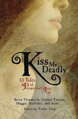 Kiss Me Deadly: 13 Tales of Paranormal Love - Vincent, Rachel, and Stiefvater, Maggie, and Fitzpatrick, Becca