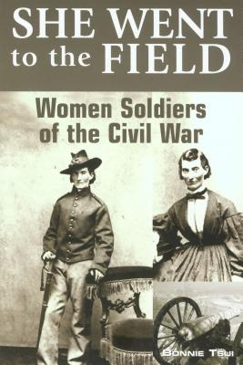 She Went to the Field: Women Soldiers of the Civil War - Tsui, Bonnie