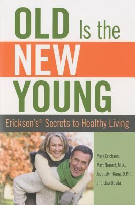 Old Is the New Young: Erickson's Secrets to Healthy Living - Narrett, Matt, and Erickson, Mark, and Kung, Jacquelyn