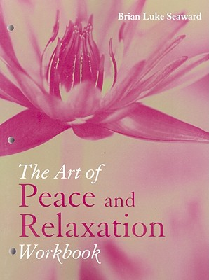 The Art and Peace of Relaxation Workbook - Seaward, Brian Luke, Ph.D.