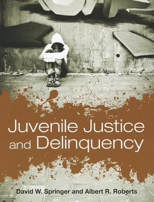 Juvenile Justice and Delinquency - Roberts, Albert R, PH.D., and Springer, David W