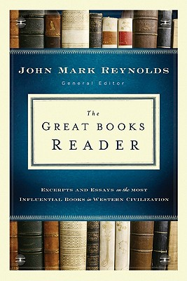 The Great Books Reader: Excerpts and Essays on the Most Influential Books in Western Civilization - Reynolds, John Mark (Editor)