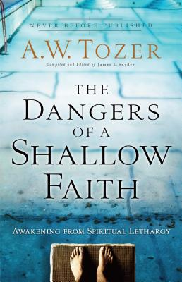The Dangers of a Shallow Faith: Awakening from Spiritual Lethargy - Tozer, A W, and Snyder, James L (Editor), and Wilkerson, Gary (Foreword by)