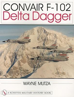 Convair F-102 Delta Dagger: A Photo Chronicle - Mutza, Wayne