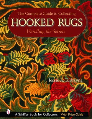 The Complete Guide to Collecting Hooked Rugs: Unrolling the Secrets - Turbayne, Jessie A