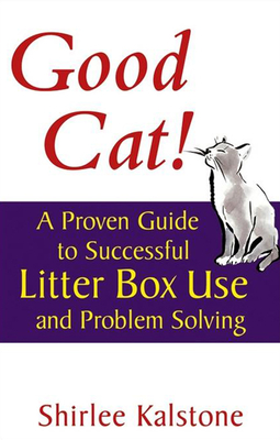 Good Cat!: A Proven Guide to Successful Litter Box Use and Problem Solving - Kalstone, Shirlee