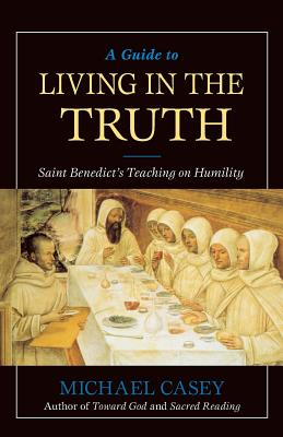 A Guide to Living in the Truth: Saint Benedict's Teaching on Humility - Casey, Michael