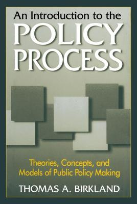 An Introduction to the Policy Process: Theories, Concepts, and Models of Public Policy Making - Birkland, Thomas A