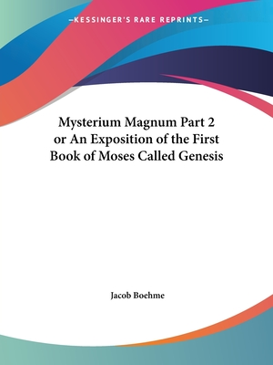 Mysterium Magnum Part 2 or an Exposition of the First Book of Moses Called Genesis - Boehme, Jacob