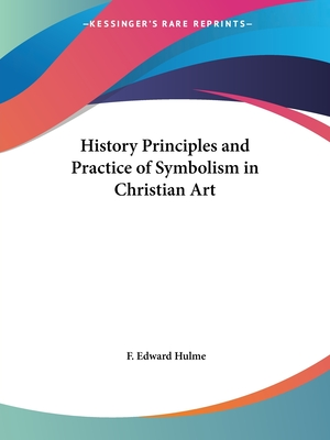 The History Principles and Practice of Symbolism in Christian Art - Hulme, F Edward