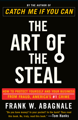 The Art of the Steal: How to Protect Yourself and Your Business from Fraud, America's #1 Crime - Abagnale, Frank W
