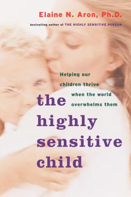 The Highly Sensitive Child: Helping Our Children Thrive When the World Overwhelms Them - Aron, Elaine
