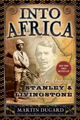 Into Africa: The Epic Adventures of Stanley & Livingstone - Dugard, Martin