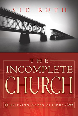 The Incomplete Church: Unifying God's Children - Roth, Sid