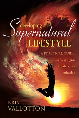 Developing a Supernatural Lifestyle: A Practical Guide to a Life of Signs, Wonders, and Miracles - Vallotton, Kris